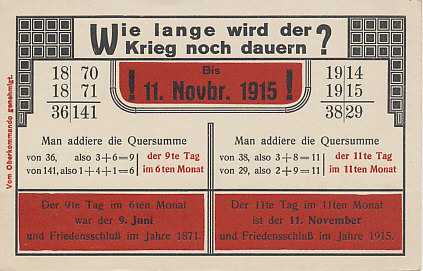 When will the war end? November 11! A 1915 German postcard using the dates of the Franco-Prussian War of 1870-1871 (a Prussian victory that led to German unification) to predict the end of the current 1914-1915 war. It accurately the predicts the month and day on which the Armistice was signed, November 11, 1918, missing the year by three years.
