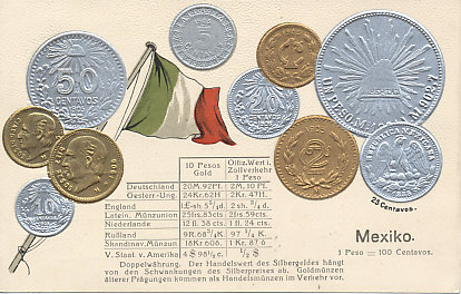 Embossed postcard of the flag and coins of Mexico, with fixed exchange rates for major currencies including the German Mark, Austro-Hungarian Krone, British Shilling, Latin Monetary Union Franc, Dutch Guilder, Russia Ruble, Scandinavian Monetary Union Krone/Krona, and United States Dollar. Includes images for 1, 2, 5, 10, 20, 25 and 50 Centavo coins, and 1, 5, and 10 Peso coins.
